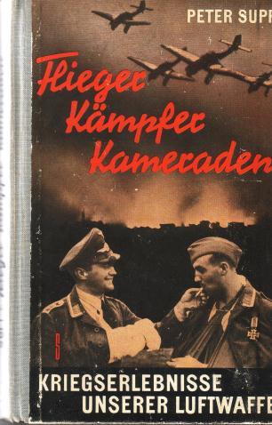 Supf, Peter, - Flieger, Kämpfer, Kameraden. Kriegserlebnisse unserer Luftwaffe.
