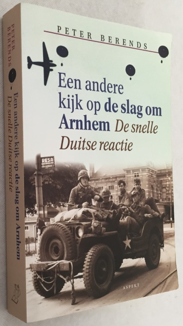 Berends, Peter, - Een andere kijk op de slag om Arnhem. De snelle Duitse reactie