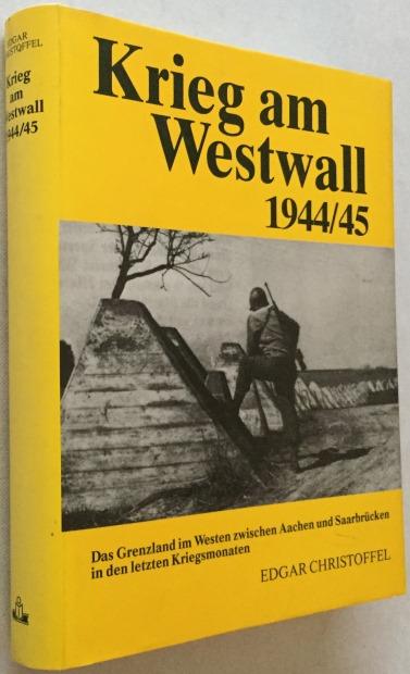 Christoffel, Edgar, - Krieg am Westwall 1944/45.Das Grenzland im Westen zwischen Aachen und Saarbrücken in den letzten Kriegsmonaten